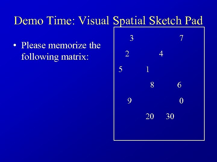 Demo Time: Visual Spatial Sketch Pad 3 • Please memorize the following matrix: 7