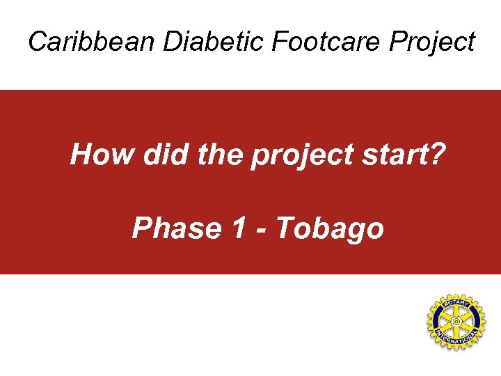 Caribbean Diabetic Footcare Project How did the project start? Phase 1 - Tobago