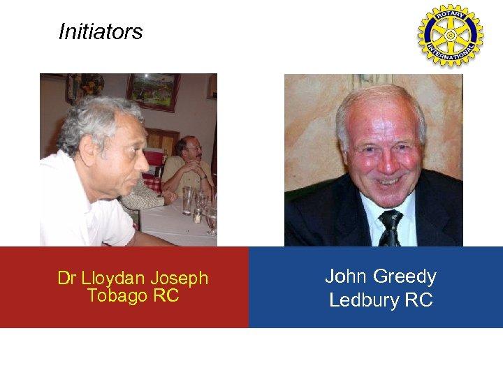 Initiators Dr Lloydan Joseph Tobago RC John Greedy Ledbury RC