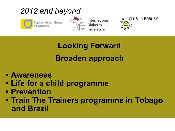 2012 and beyond Looking Forward Broaden approach § Awareness § Life for a child