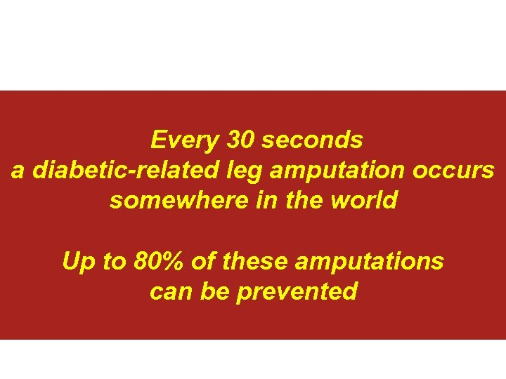 Every 30 seconds a diabetic-related leg amputation occurs somewhere in the world Up to