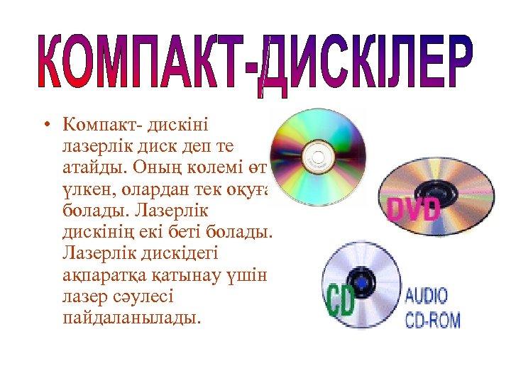 • Компакт- дискіні лазерлік диск деп те атайды. Оның колемі өте үлкен, олардан