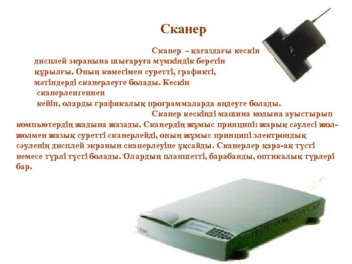 Сканер - қағаздағы кескінді түсіріп, дисплей экранына шығаруға мүмкіндік беретін құрылғы. Оның көмегімен суретті,