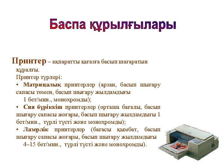 Принтер – ақпаратты қағазға басып шағаратын құралғы. Принтер түрлері: • Матрицалық принтерлер (арзан, басып