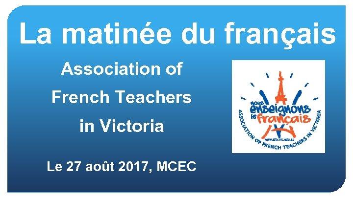 La matinée du français Association of French Teachers in Victoria Le 27 août 2017,