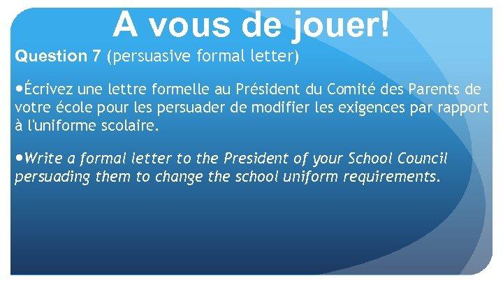 A vous de jouer! Question 7 (persuasive formal letter) Écrivez une lettre formelle au