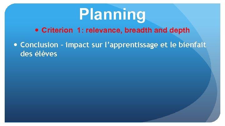 Planning Criterion 1: relevance, breadth and depth Conclusion – impact sur l'apprentissage et le