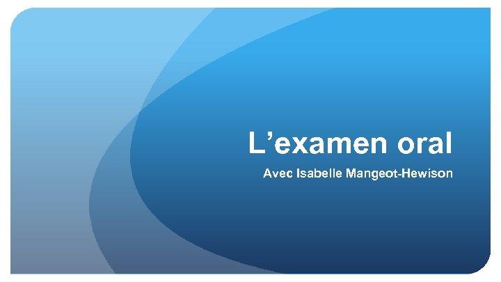 L'examen oral Avec Isabelle Mangeot-Hewison