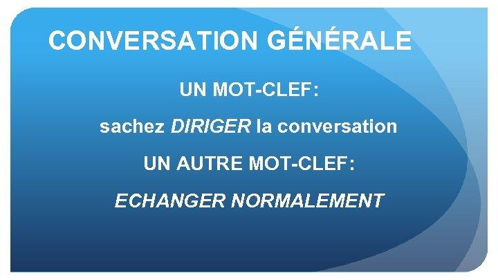 CONVERSATION GÉNÉRALE UN MOT-CLEF: sachez DIRIGER la conversation UN AUTRE MOT-CLEF: ECHANGER NORMALEMENT