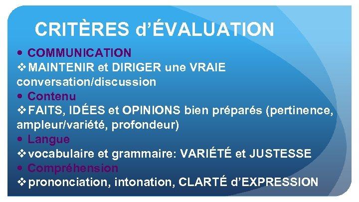 CRITÈRES d'ÉVALUATION COMMUNICATION v MAINTENIR et DIRIGER une VRAIE conversation/discussion Contenu v FAITS, IDÉES