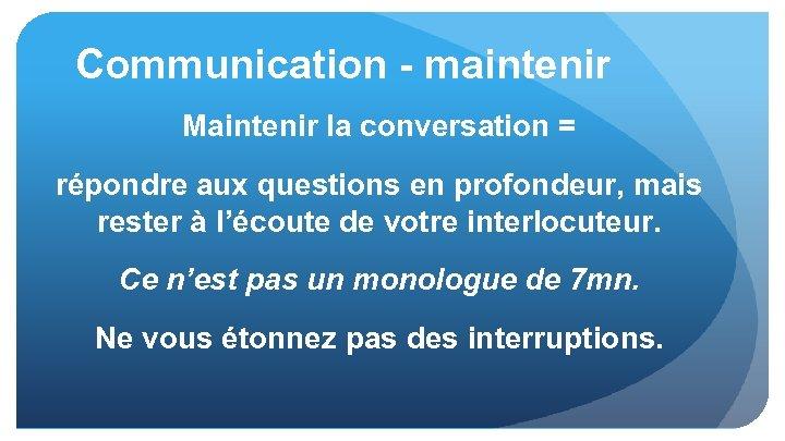 Communication - maintenir Maintenir la conversation = répondre aux questions en profondeur, mais rester