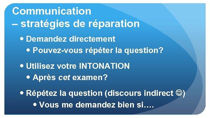 Communication – stratégies de réparation Demandez directement Pouvez-vous répéter la question? Utilisez votre INTONATION
