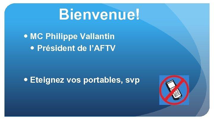 Bienvenue! MC Philippe Vallantin Président de l'AFTV Eteignez vos portables, svp