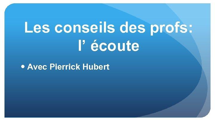 Les conseils des profs: l' écoute Avec Pierrick Hubert