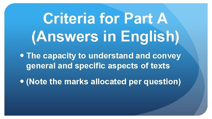 Criteria for Part A (Answers in English) The capacity to understand convey general and