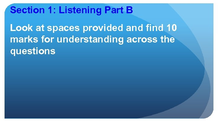 Section 1: Listening Part B Look at spaces provided and find 10 marks for