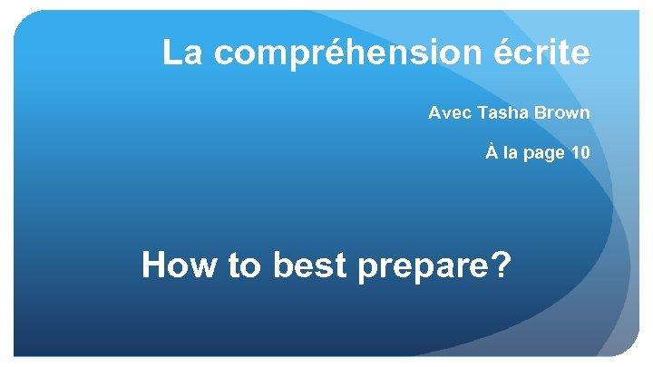 La compréhension écrite Avec Tasha Brown À la page 10 How to best prepare?