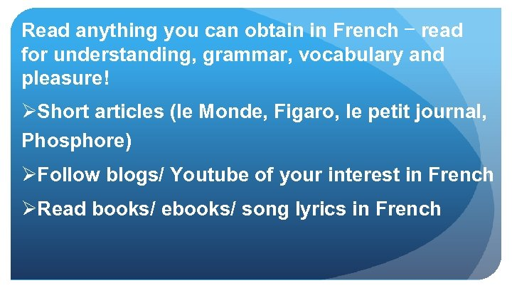 Read anything you can obtain in French – read for understanding, grammar, vocabulary and