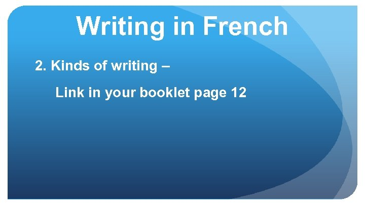 Writing in French 2. Kinds of writing – Link in your booklet page 12