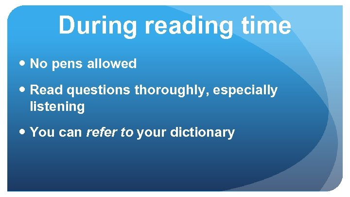 During reading time No pens allowed Read questions thoroughly, especially listening You can refer