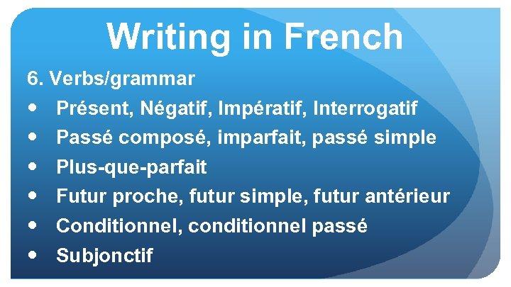 Writing in French 6. Verbs/grammar Présent, Négatif, Impératif, Interrogatif Passé composé, imparfait, passé simple