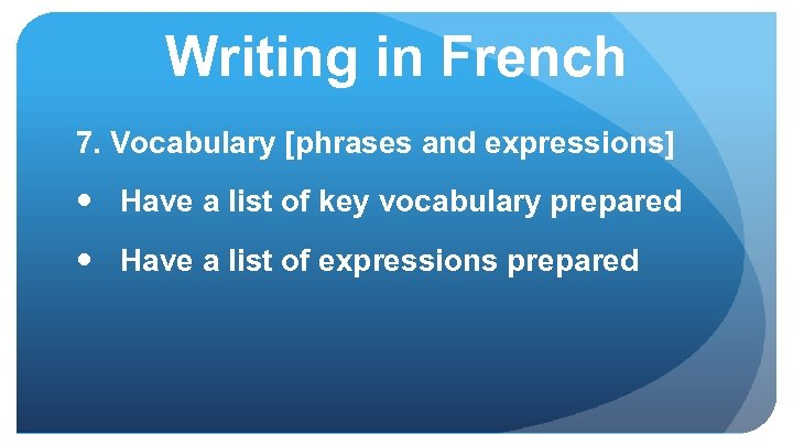 Writing in French 7. Vocabulary [phrases and expressions] Have a list of key vocabulary