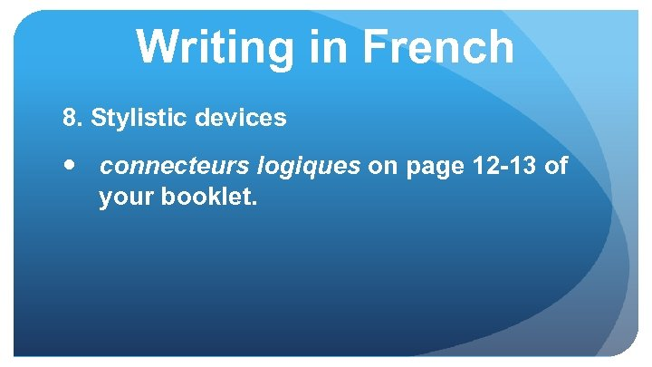 Writing in French 8. Stylistic devices connecteurs logiques on page 12 -13 of your