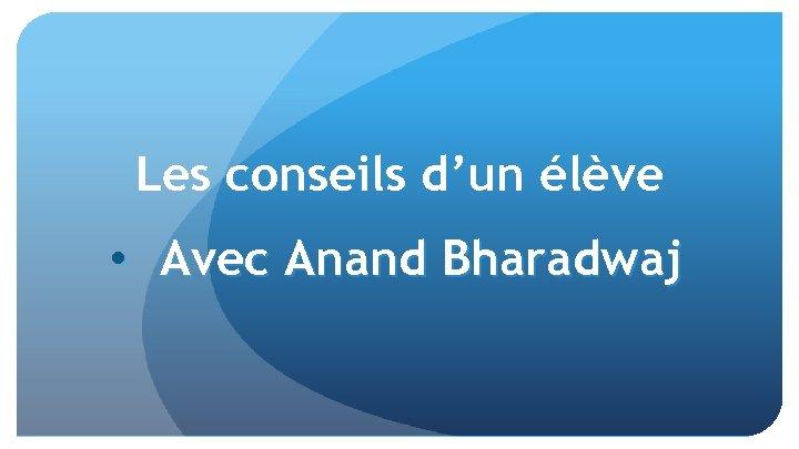 Les conseils d'un élève • Avec Anand Bharadwaj