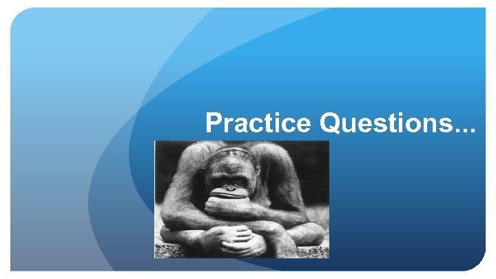 Practice Questions. . .