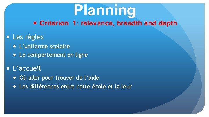 Planning Criterion 1: relevance, breadth and depth Les règles L'uniforme scolaire Le comportement en