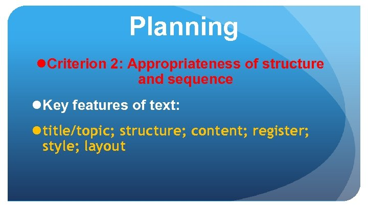 Planning l Criterion 2: Appropriateness of structure and sequence l Key features of text: