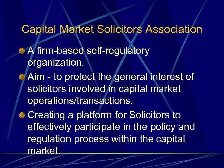 Capital Market Solicitors Association A firm-based self-regulatory organization. Aim - to protect the general