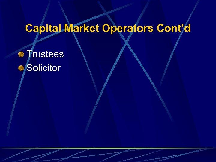Capital Market Operators Cont'd Trustees Solicitor