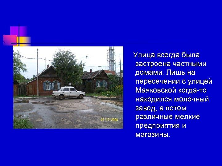 Улица всегда была застроена частными домами. Лишь на пересечении с улицей Маяковской когда-то находился