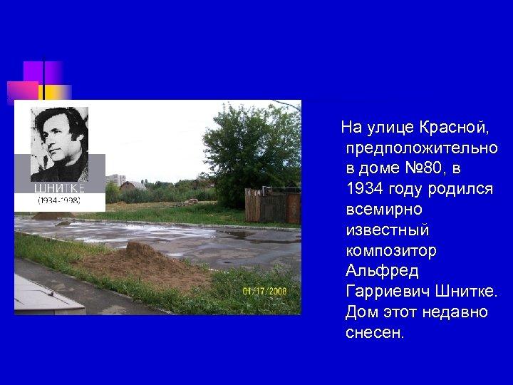 На улице Красной, предположительно в доме № 80, в 1934 году родился всемирно известный