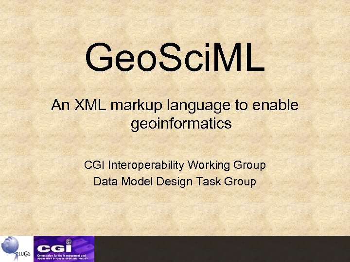 Geo. Sci. ML An XML markup language to enable geoinformatics CGI Interoperability Working Group