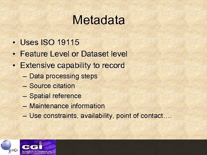 Metadata • Uses ISO 19115 • Feature Level or Dataset level • Extensive capability