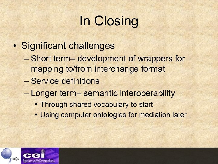 In Closing • Significant challenges – Short term– development of wrappers for mapping to/from
