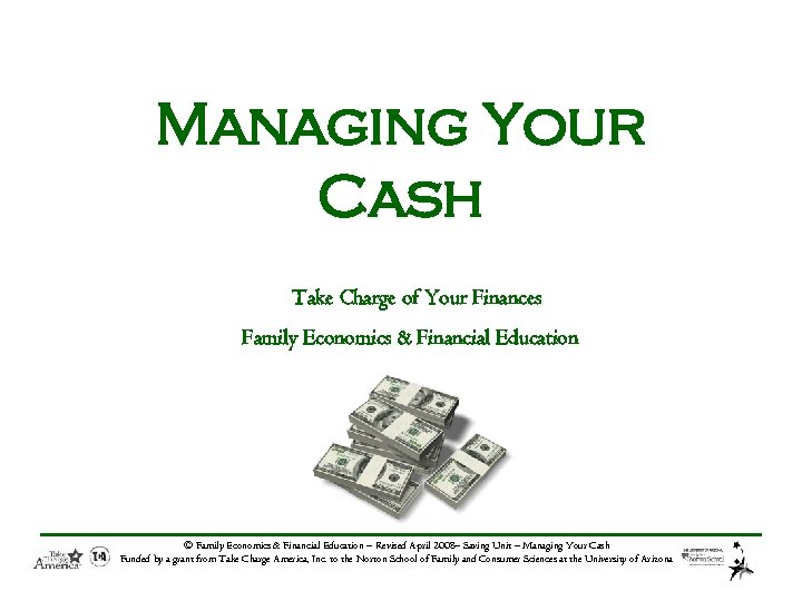 Managing Your Cash Take Charge of Your Finances Family Economics & Financial Education ©