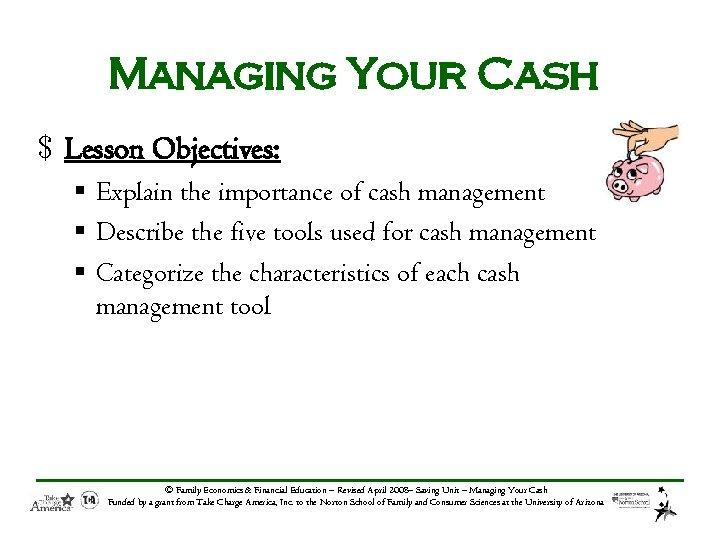 Managing Your Cash $ Lesson Objectives: § Explain the importance of cash management §