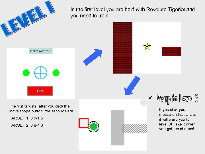 In the first level you are held with Revolute Tigeriot and you need to