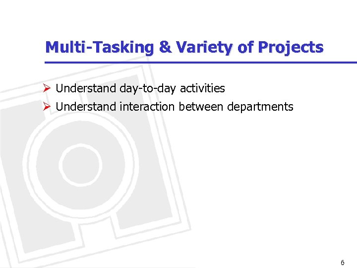Multi-Tasking & Variety of Projects Ø Understand day-to-day activities Ø Understand interaction between departments