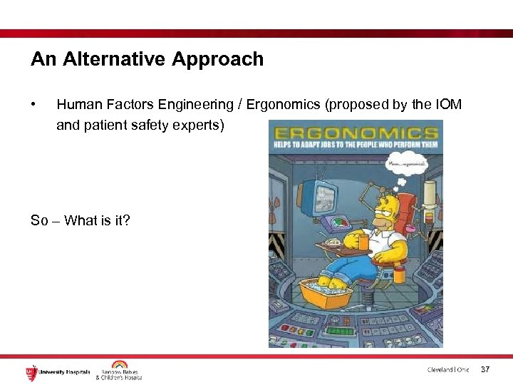 An Alternative Approach • Human Factors Engineering / Ergonomics (proposed by the IOM and