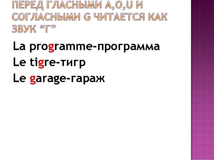 La programme-программа Le tigre-тигр Le garage-гараж