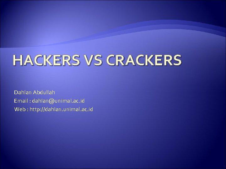 HACKERS VS CRACKERS Dahlan Abdullah Email : dahlan@unimal. ac. id Web : http: //dahlan.