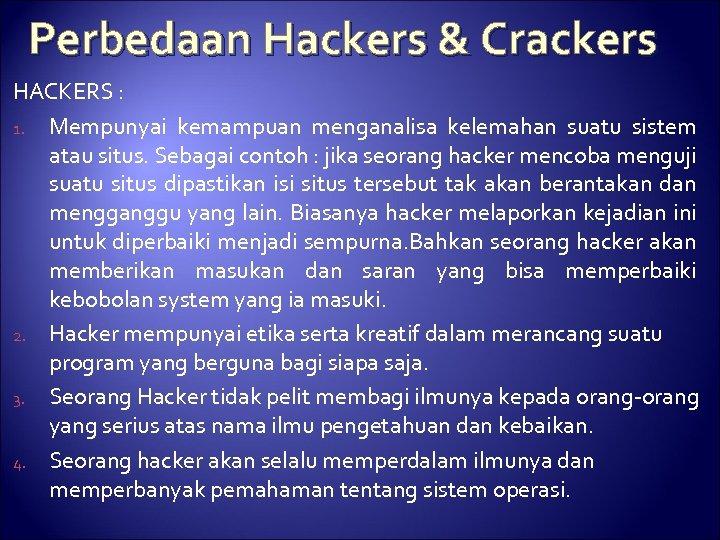 Perbedaan Hackers & Crackers HACKERS : 1. Mempunyai kemampuan menganalisa kelemahan suatu sistem atau