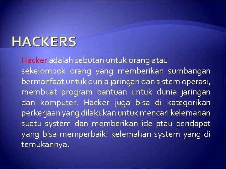 HACKERS Hacker adalah sebutan untuk orang atau sekelompok orang yang memberikan sumbangan bermanfaat untuk