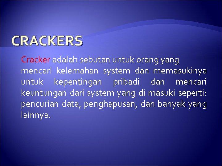 CRACKERS Cracker adalah sebutan untuk orang yang mencari kelemahan system dan memasukinya untuk kepentingan
