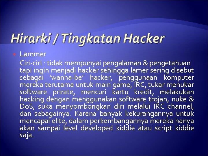 Hirarki / Tingkatan Hacker Lammer Ciri-ciri : tidak mempunyai pengalaman & pengetahuan tapi ingin