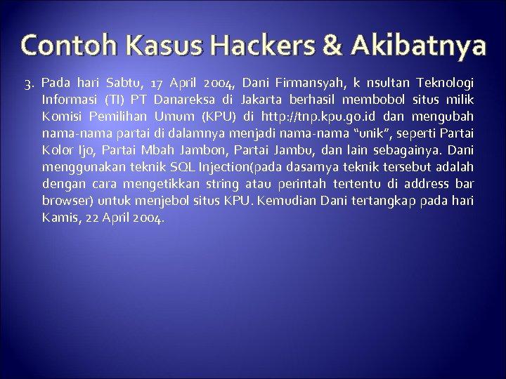 Contoh Kasus Hackers & Akibatnya 3. Pada hari Sabtu, 17 April 2004, Dani Firmansyah,